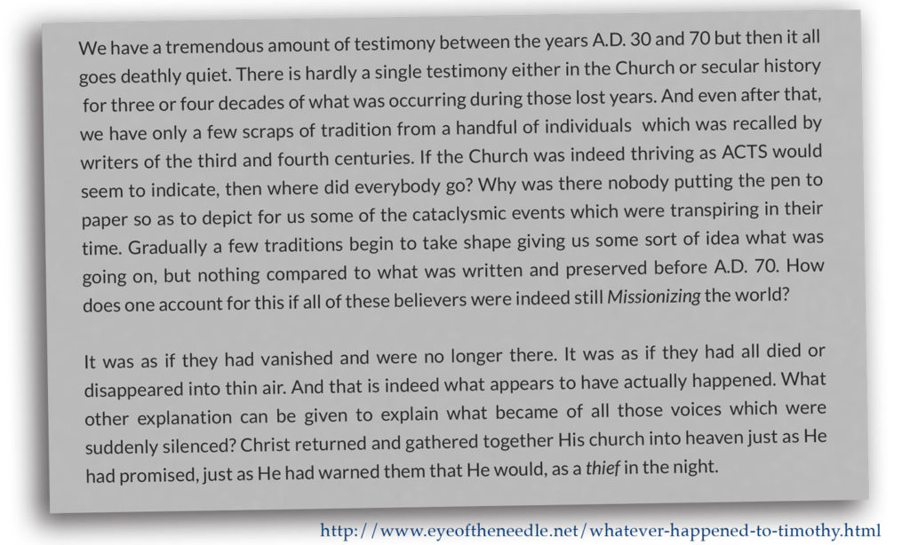 We have a tremendous amount of testimony between the years A.D. 30 and 70 but then it all goes deathly quiet. There is hardly a single testimony either in the Church or secular history  for three or four decades of what was occurring during those lost years. And even after that, we have only a few scraps of tradition from a handful of individuals  which was recalled by writers of the third and fourth centuries. If the Church was indeed thriving as ACTS would seem to indicate, then where did everybody go? Why was there nobody putting the pen to paper so as to depict for us some of the cataclysmic events which were transpiring in their time. Gradually a few traditions begin to take shape giving us some sort of idea what was going on, but nothing compared to what was written and preserved before A.D. 70. How does one account for this if all of these believers were indeed still Missionizing the world?  It was as if they had vanished and were no longer there. It was as if they had all died or disappeared into thin air. And that is indeed what appears to have actually happened. What other explanation can be given to explain what became of all those voices which were suddenly silenced? Christ returned and gathered together His church into heaven just as He had promised, just as He had warned them that He would, as a thief in the night.